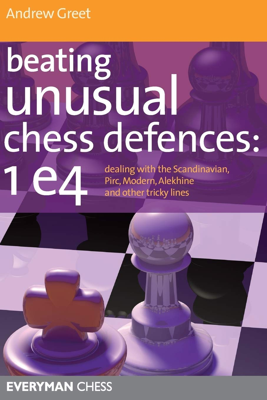 Beating Unusual Chess Defences to 1.e4, Andrew Greet, Everyman, 2011