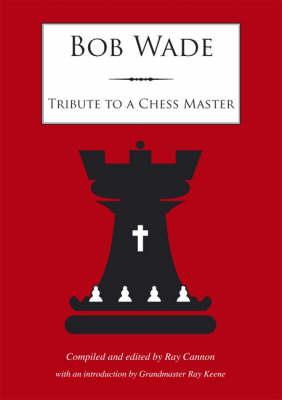 Bob Wade : Tribute to a Chess Master, Ray Cannon & Ray Keene, Impala, 2007