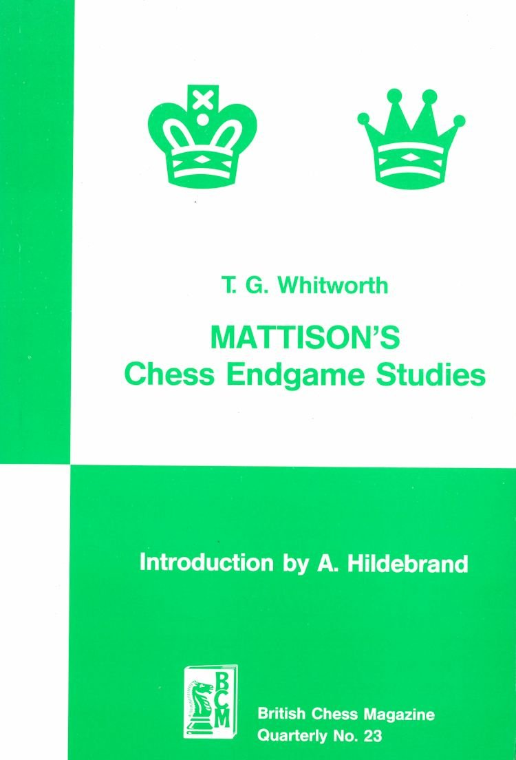 Mattison's Chess Endgame Studies, Whitworth, T. G., 01-12-1987. ISBN 978-0-900846-47-2., British Chess Magazine, Quarterly, Number 23