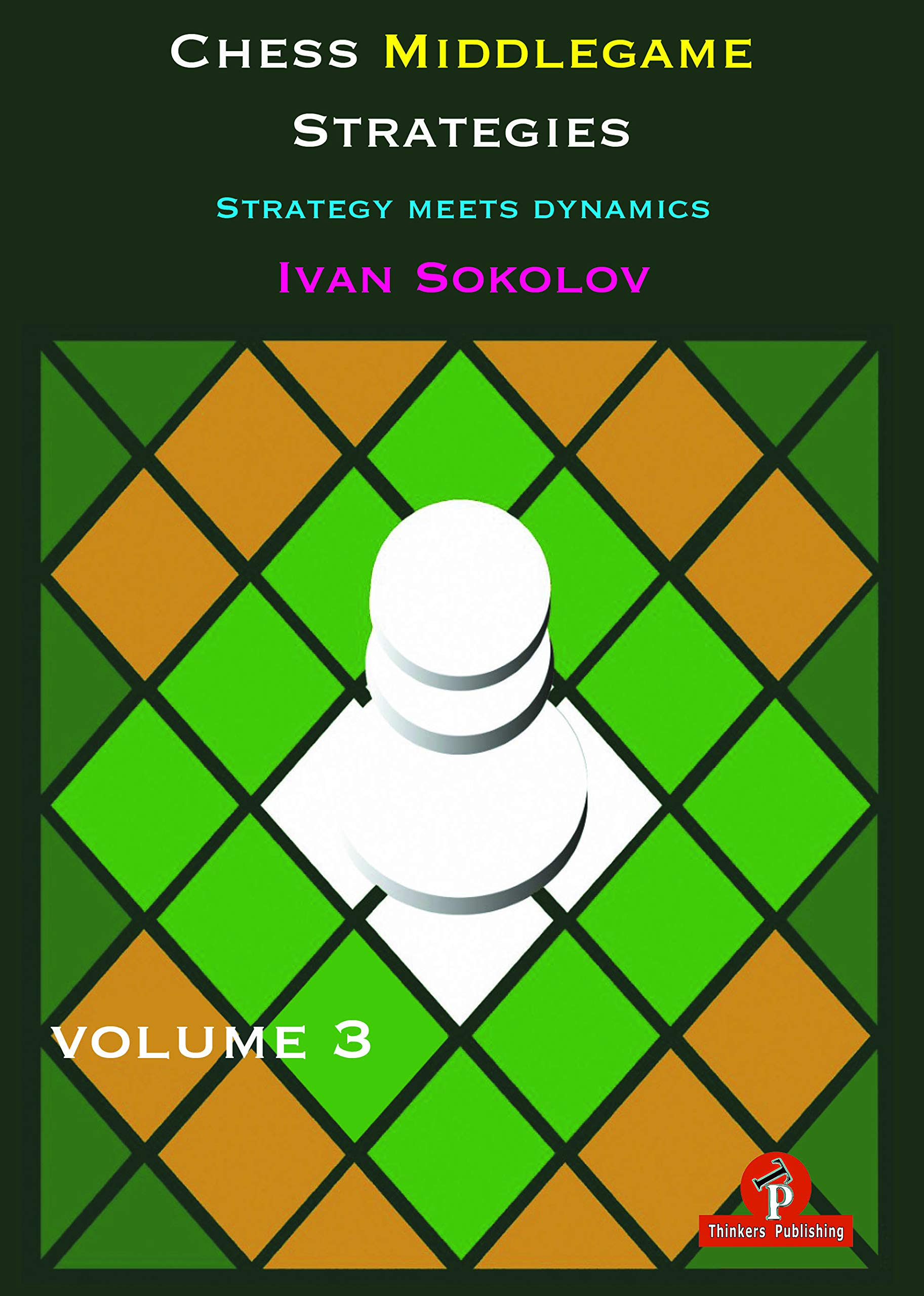 Chess Middlegame Strategies - Strategy Meets Dynamics Volume 3, Ivan Sokolov, Thinker's Publishing. 2019, ISBN-13  :  978-9492510600