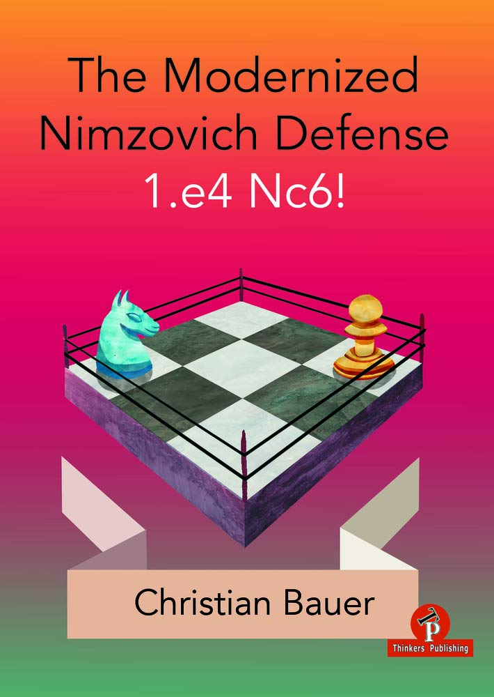 The Modernized Nimzovich Defense 1.e4 Nc6!: A Complete Repertoire for Black, Christian Bauer, Thinker's Publishing, 19th November 2020, ISBN-13  :  978-9492510969