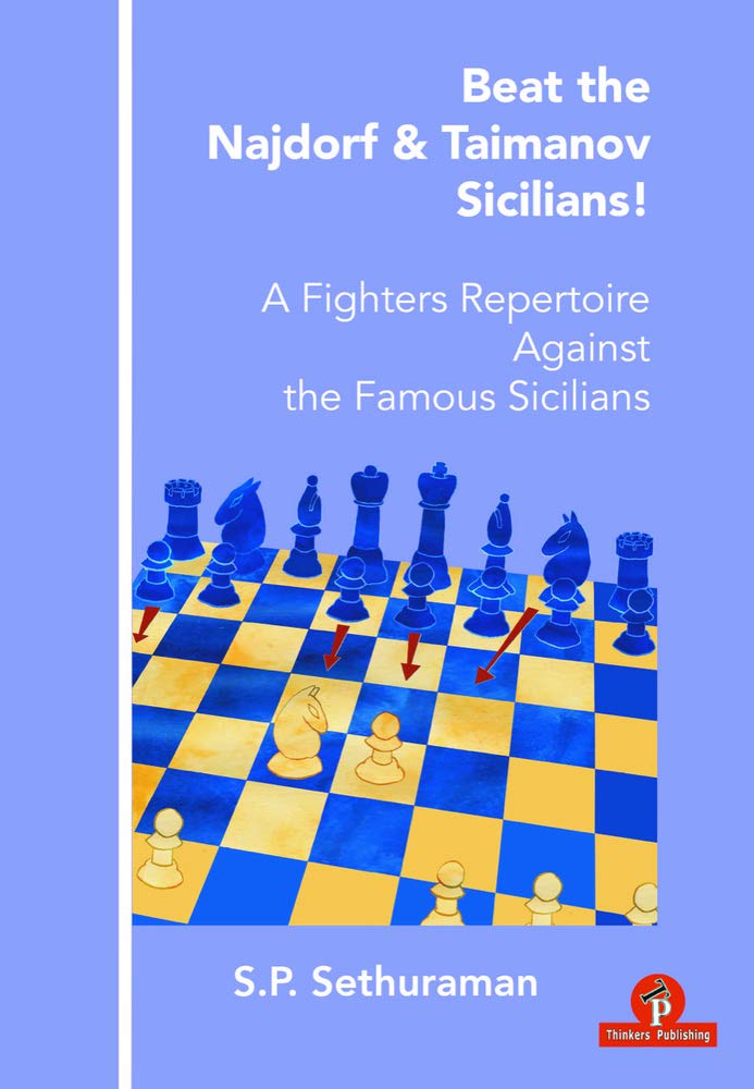 Beat the Najdorf & Taimanov Sicilians: A Fighters Repertoire Against the Famous Sicilians, S.P. Sethuraman, Thinker's Publishing, 22nd Sept 2020, ISBN-13  :  978-9492510822