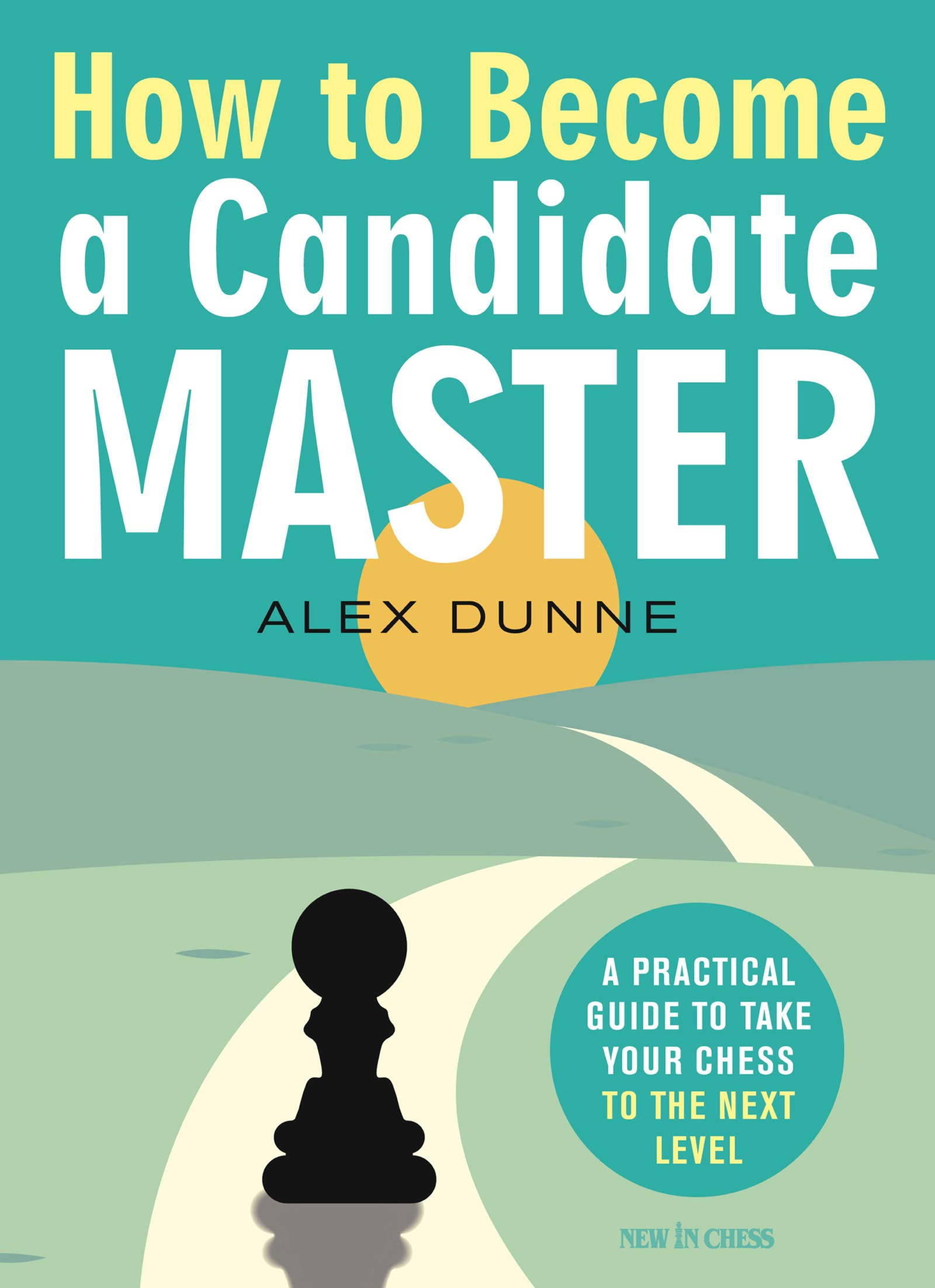 How to Become a Candidate Master: A Practical Guide to Take Your Chess to the Next Level, FM Alex Dunne, New in Chess, December 2020, ISBN-13  :  978-9056919214